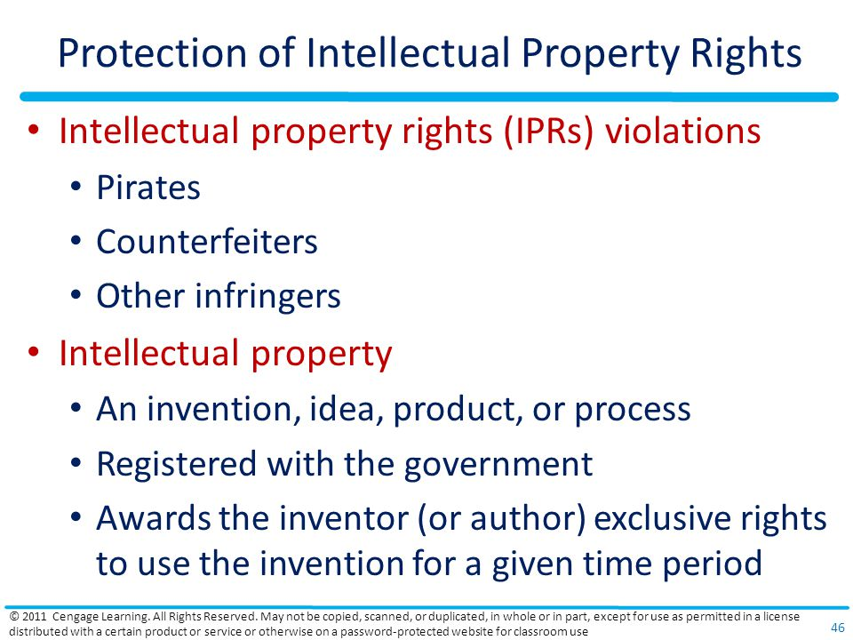 Protection of Intellectual Property Rights Intellectual property rights (IPRs) violations Pirates Counterfeiters Other infringers Intellectual property An invention, idea, product, or process Registered with the government Awards the inventor (or author) exclusive rights to use the invention for a given time period © 2011 Cengage Learning.