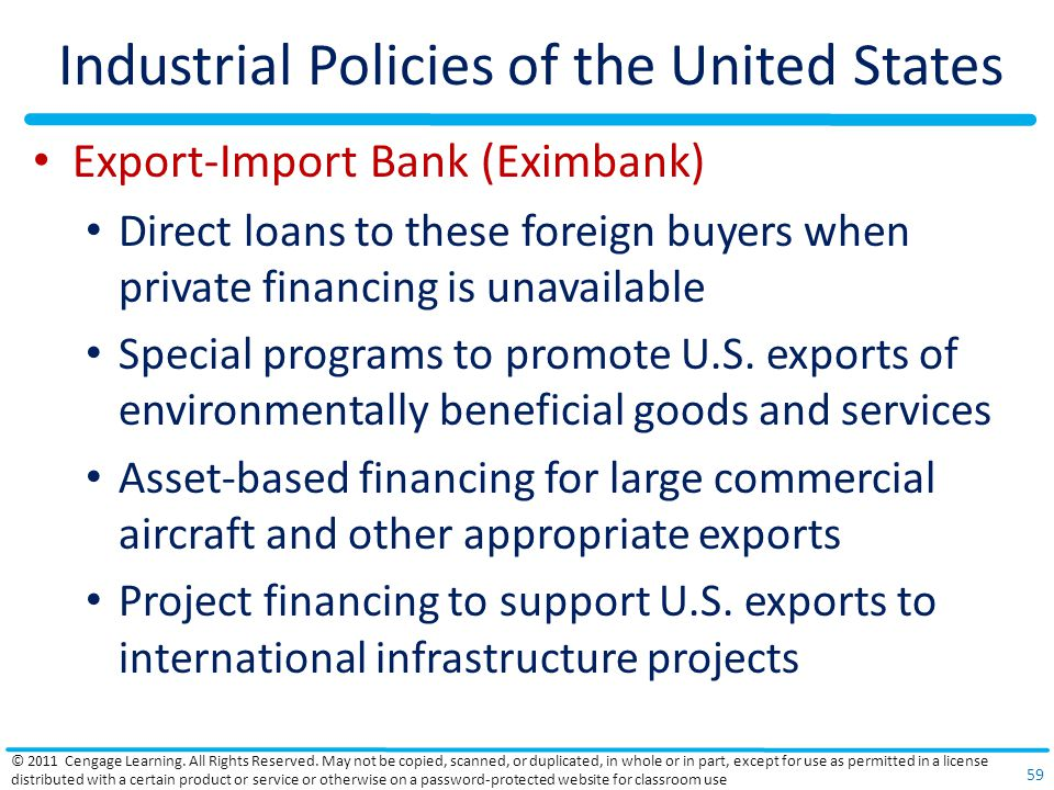 Industrial Policies of the United States Export-Import Bank (Eximbank) Direct loans to these foreign buyers when private financing is unavailable Special programs to promote U.S.
