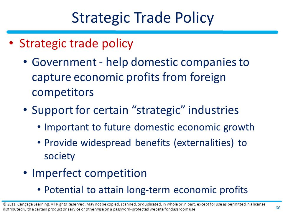 Strategic Trade Policy Strategic trade policy Government - help domestic companies to capture economic profits from foreign competitors Support for certain strategic industries Important to future domestic economic growth Provide widespread benefits (externalities) to society Imperfect competition Potential to attain long-term economic profits © 2011 Cengage Learning.
