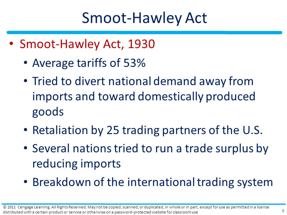 Smoot-Hawley Act Smoot-Hawley Act, 1930 Average tariffs of 53% Tried to divert national demand away from imports and toward domestically produced goods Retaliation by 25 trading partners of the U.S.