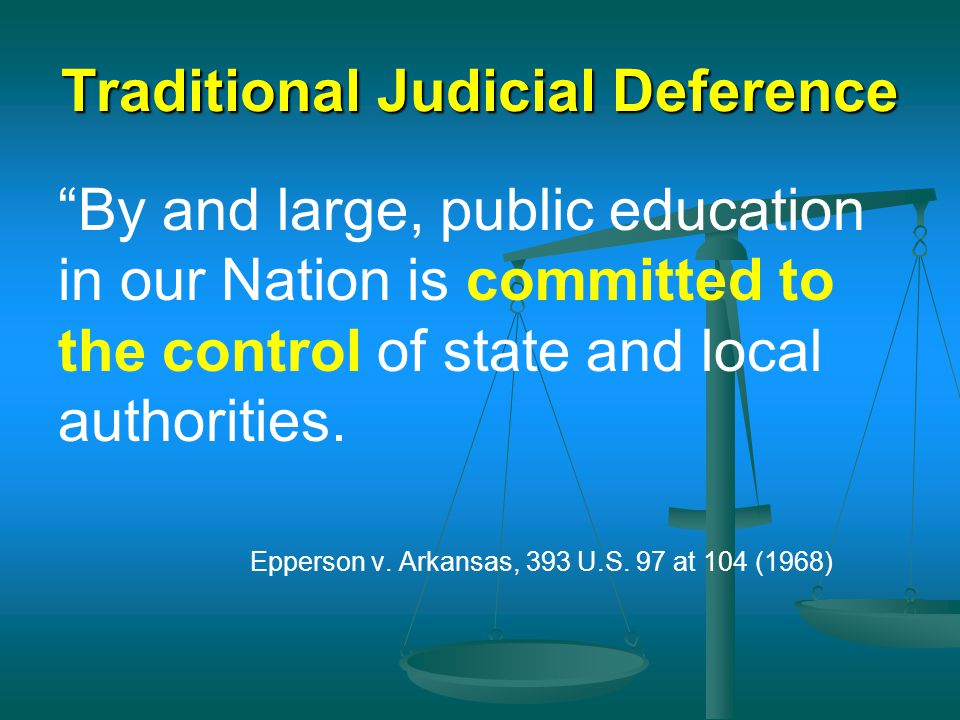 "Traditional Judicial Deference ""By and large, public education in our Nation is committed to the control of state and local authorities. Epperson v. A"