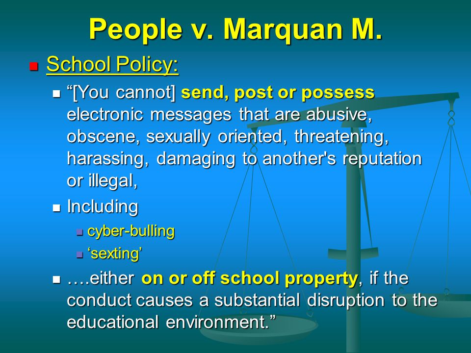 "People v. Marquan M. School Policy: School Policy: ""[You cannot] send, post or possess electronic messages that are abusive, obscene, sexually oriente"