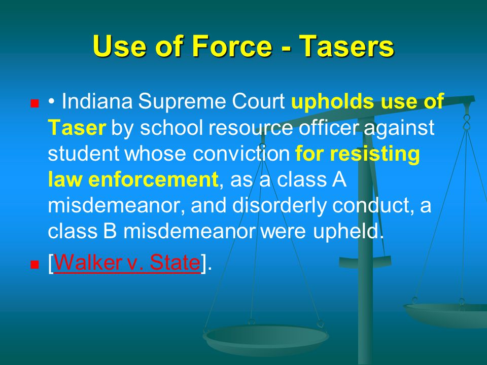 Use of Force - Tasers Indiana Supreme Court upholds use of Taser by school resource officer against student whose conviction for resisting law enforce