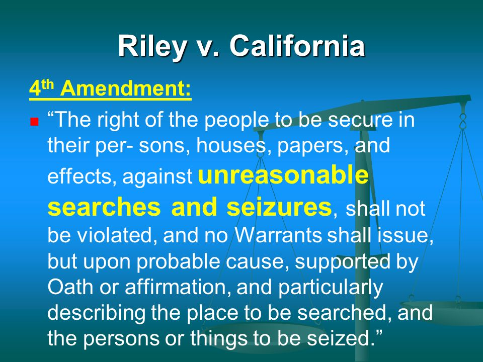 "Riley v. California 4 th Amendment: ""The right of the people to be secure in their per- sons, houses, papers, and effects, against unreasonable search"