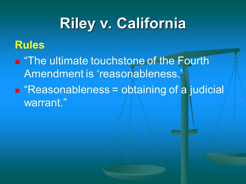 "Riley v. California Rules ""The ultimate touchstone of the Fourth Amendment is 'reasonableness.' ""Reasonableness = obtaining of a judicial warrant."""