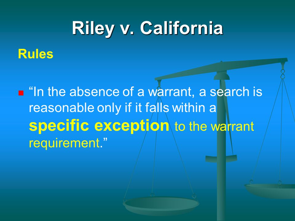 "Riley v. California Rules ""In the absence of a warrant, a search is reasonable only if it falls within a specific exception to the warrant requirement"