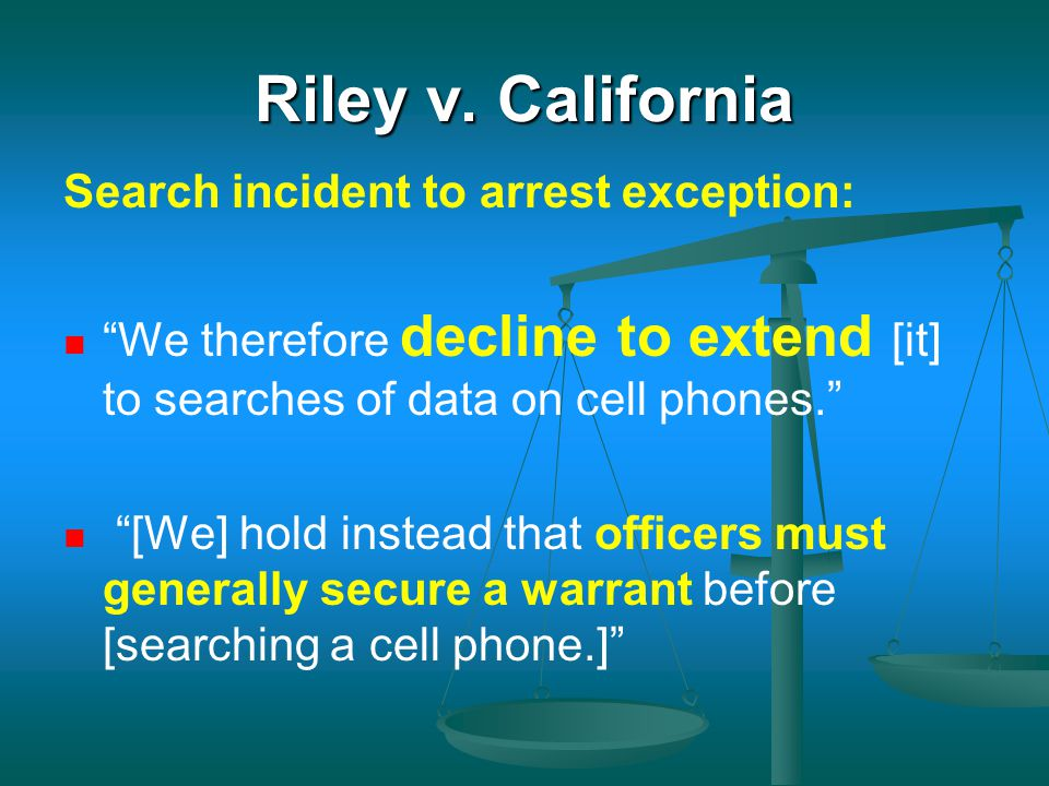 "Riley v. California Search incident to arrest exception: ""We therefore decline to extend [it] to searches of data on cell phones."" ""[We] hold instead"