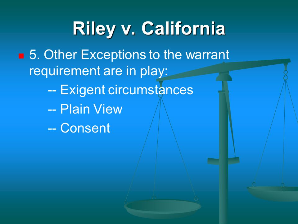 Riley v. California 5. Other Exceptions to the warrant requirement are in play: -- Exigent circumstances -- Plain View -- Consent