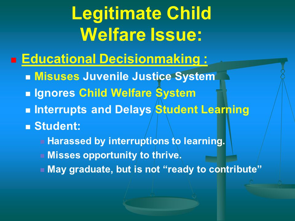 Legitimate Child Welfare Issue: Educational Decisionmaking : Misuses Juvenile Justice System Ignores Child Welfare System Interrupts and Delays Studen