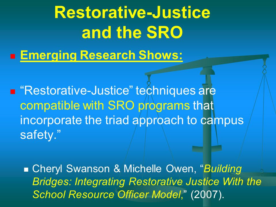 "Restorative-Justice and the SRO Emerging Research Shows: ""Restorative-Justice"" techniques are compatible with SRO programs that incorporate the triad"