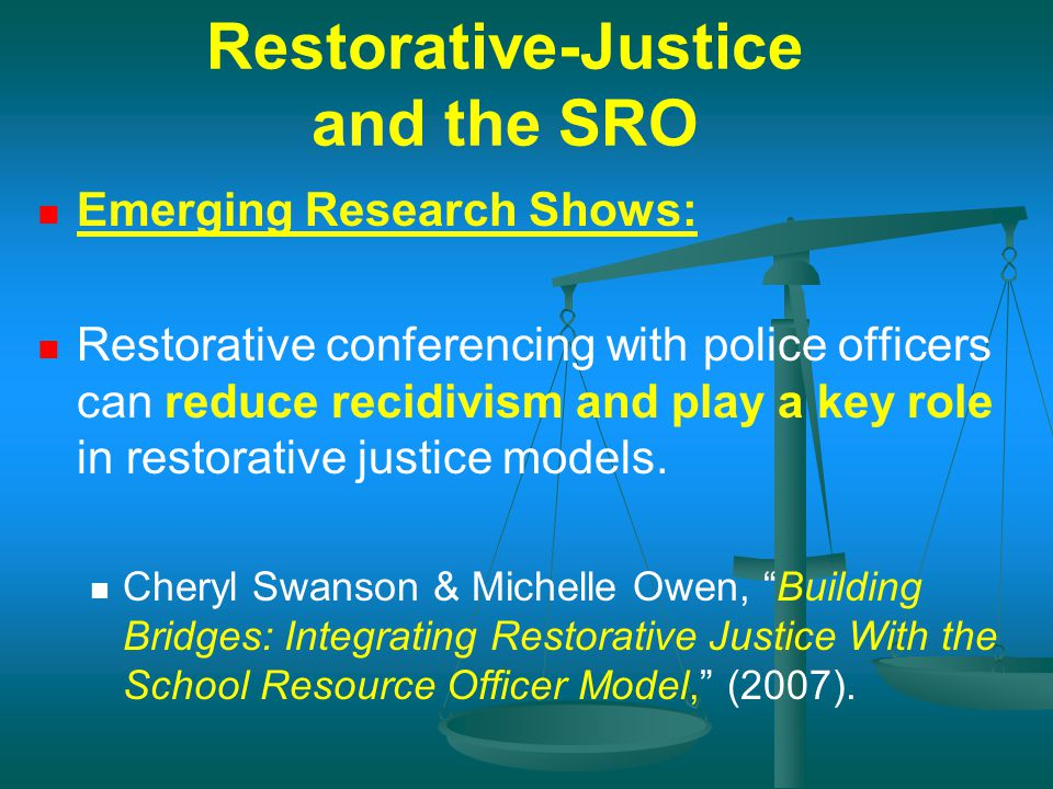 Restorative-Justice and the SRO Emerging Research Shows: Restorative conferencing with police officers can reduce recidivism and play a key role in re