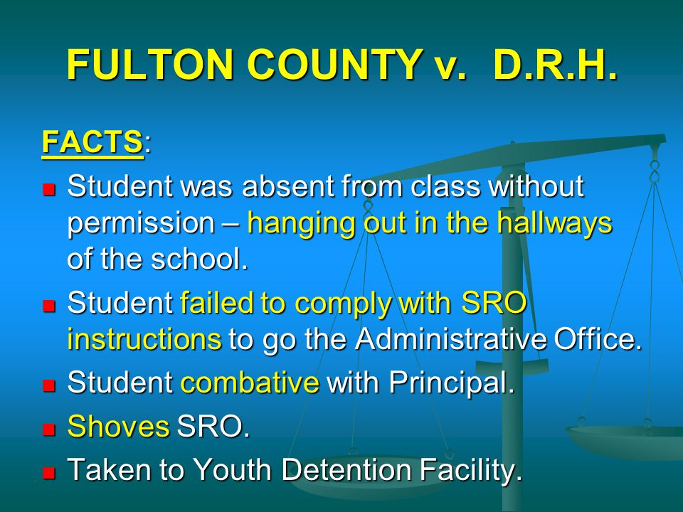 FULTON COUNTY v. D.R.H. FACTS: Student was absent from class without permission – hanging out in the hallways of the school. Student was absent from c
