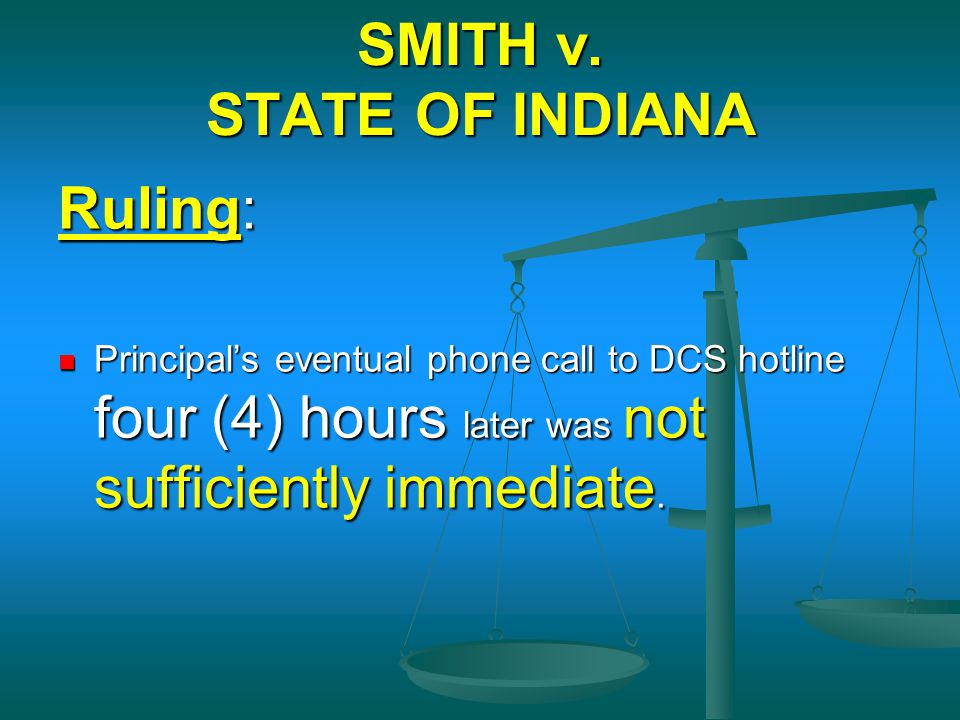 SMITH v. STATE OF INDIANA Ruling: Principal's eventual phone call to DCS hotline four (4) hours later was not sufficiently immediate. Principal's even