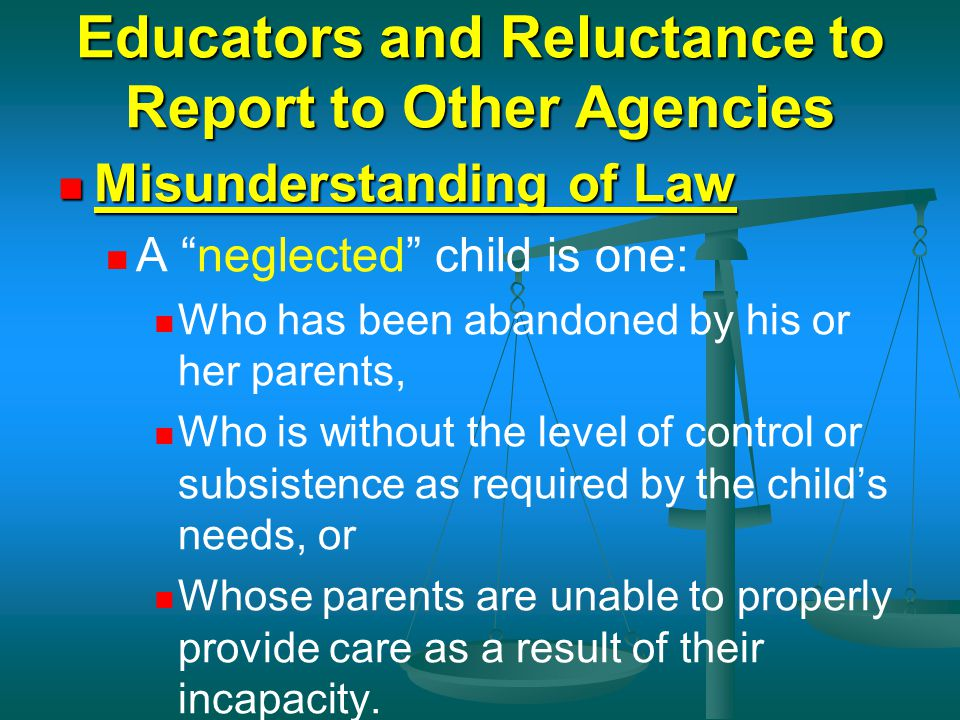 "Educators and Reluctance to Report to Other Agencies Misunderstanding of Law Misunderstanding of Law A ""neglected"" child is one: Who has been abandone"
