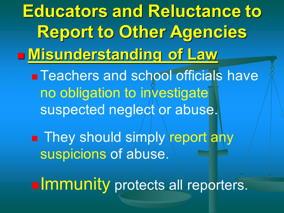 Educators and Reluctance to Report to Other Agencies Misunderstanding of Law Misunderstanding of Law Teachers and school officials have no obligation