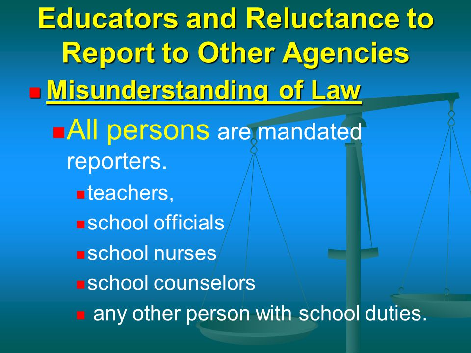 Educators and Reluctance to Report to Other Agencies Misunderstanding of Law Misunderstanding of Law All persons are mandated reporters. teachers, sch