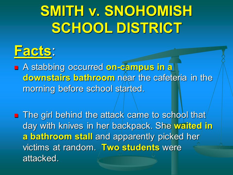 SMITH v. SNOHOMISH SCHOOL DISTRICT Facts: A stabbing occurred on-campus in a downstairs bathroom near the cafeteria in the morning before school start