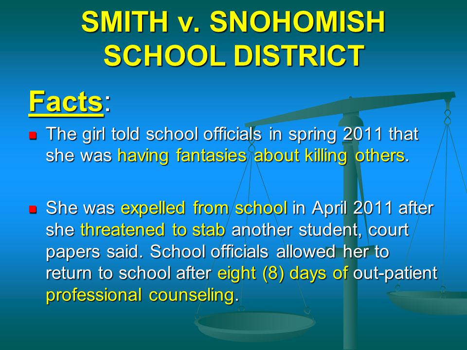 SMITH v. SNOHOMISH SCHOOL DISTRICT Facts: The girl told school officials in spring 2011 that she was having fantasies about killing others. The girl t