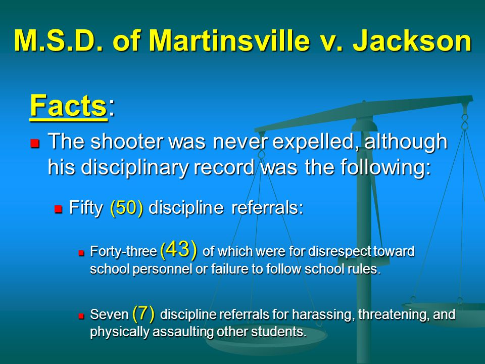 M.S.D. of Martinsville v. Jackson Facts: The shooter was never expelled, although his disciplinary record was the following: The shooter was never exp