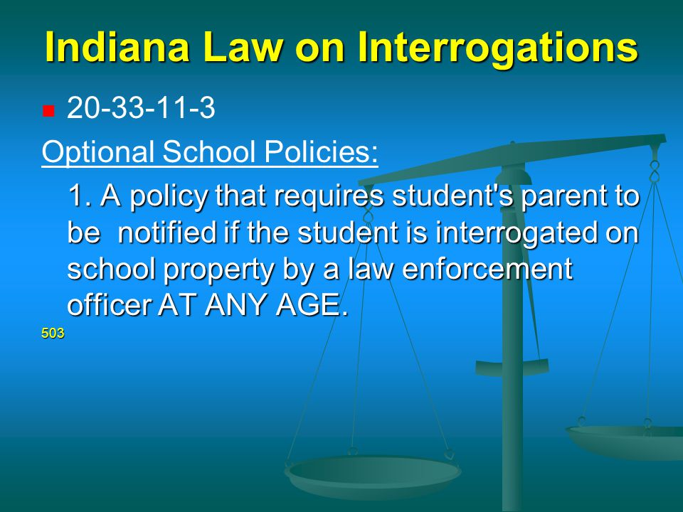 Indiana Law on Interrogations 20-33-11-3 Optional School Policies: 1. A policy that requires student's parent to be notified if the student is interro