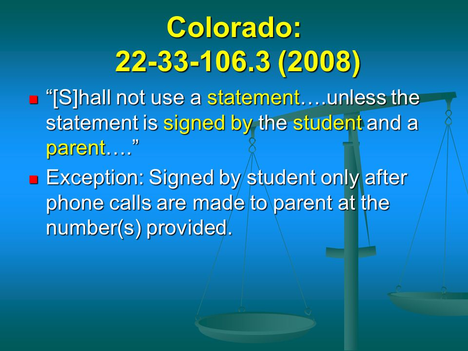 "Colorado: 22-33-106.3 (2008) ""[S]hall not use a statement….unless the statement is signed by the student and a parent…."" ""[S]hall not use a statement…"