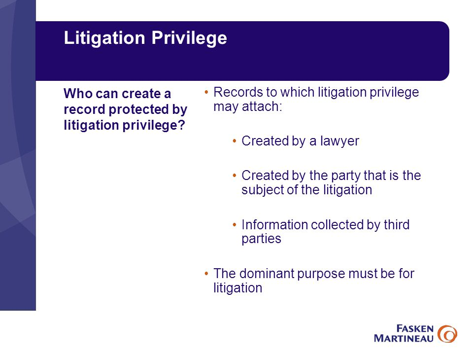 Litigation Privilege Records to which litigation privilege may attach: Created by a lawyer Created by the party that is the subject of the litigation Information collected by third parties The dominant purpose must be for litigation Who can create a record protected by litigation privilege