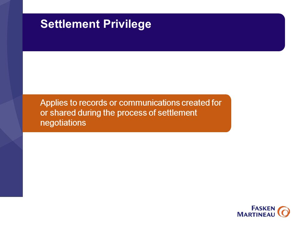 Settlement Privilege Applies to records or communications created for or shared during the process of settlement negotiations
