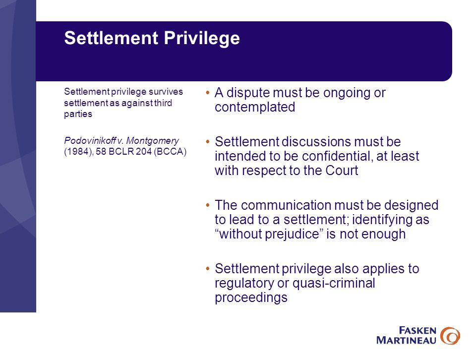 Settlement Privilege A dispute must be ongoing or contemplated Settlement discussions must be intended to be confidential, at least with respect to the Court The communication must be designed to lead to a settlement; identifying as without prejudice is not enough Settlement privilege also applies to regulatory or quasi-criminal proceedings Settlement privilege survives settlement as against third parties Podovinikoff v.