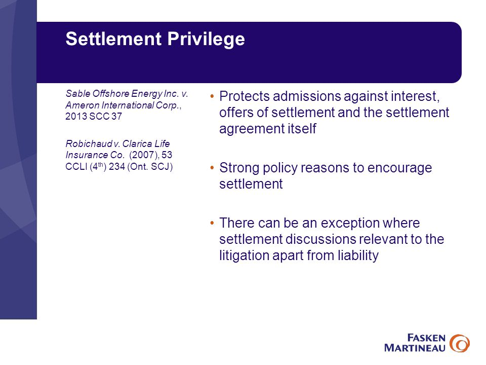 Settlement Privilege Protects admissions against interest, offers of settlement and the settlement agreement itself Strong policy reasons to encourage settlement There can be an exception where settlement discussions relevant to the litigation apart from liability Sable Offshore Energy Inc.