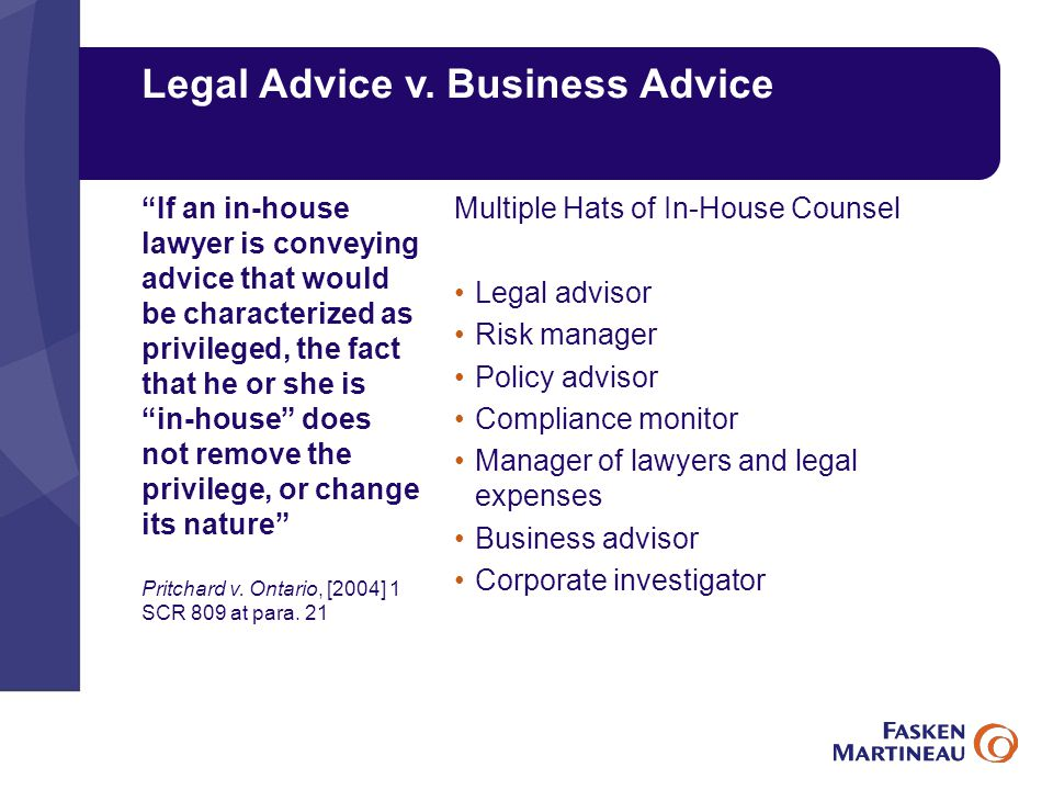 Legal Advice v. Business Advice Multiple Hats of In-House Counsel Legal advisor Risk manager Policy advisor Compliance monitor Manager of lawyers and