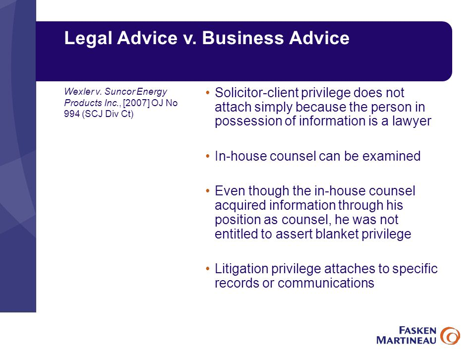 Legal Advice v. Business Advice Solicitor-client privilege does not attach simply because the person in possession of information is a lawyer In-house