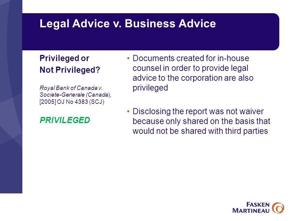 Legal Advice v. Business Advice Documents created for in-house counsel in order to provide legal advice to the corporation are also privileged Disclos