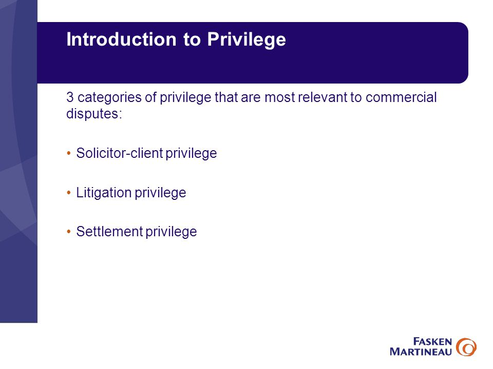Introduction to Privilege 3 categories of privilege that are most relevant to commercial disputes: Solicitor-client privilege Litigation privilege Settlement privilege