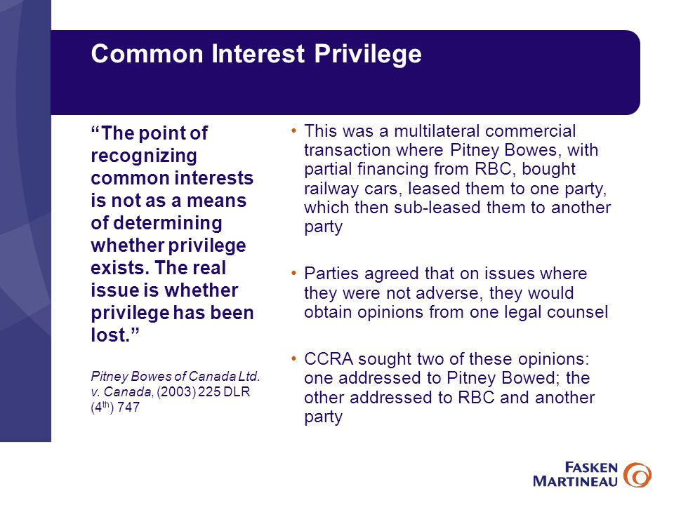 Common Interest Privilege This was a multilateral commercial transaction where Pitney Bowes, with partial financing from RBC, bought railway cars, leased them to one party, which then sub-leased them to another party Parties agreed that on issues where they were not adverse, they would obtain opinions from one legal counsel CCRA sought two of these opinions: one addressed to Pitney Bowed; the other addressed to RBC and another party The point of recognizing common interests is not as a means of determining whether privilege exists.