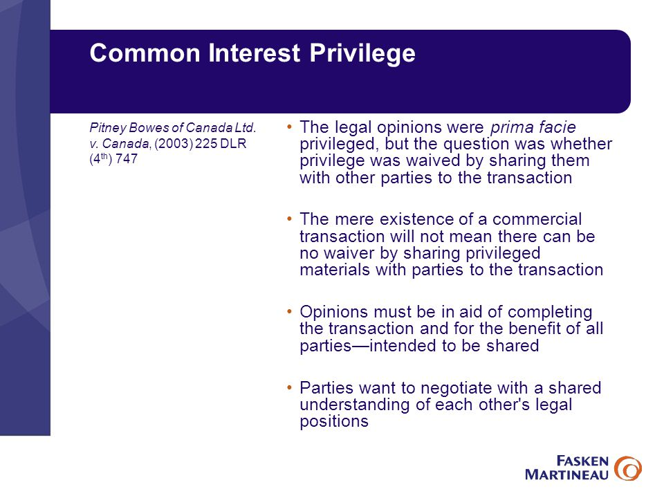 Common Interest Privilege The legal opinions were prima facie privileged, but the question was whether privilege was waived by sharing them with other parties to the transaction The mere existence of a commercial transaction will not mean there can be no waiver by sharing privileged materials with parties to the transaction Opinions must be in aid of completing the transaction and for the benefit of all parties—intended to be shared Parties want to negotiate with a shared understanding of each other s legal positions Pitney Bowes of Canada Ltd.