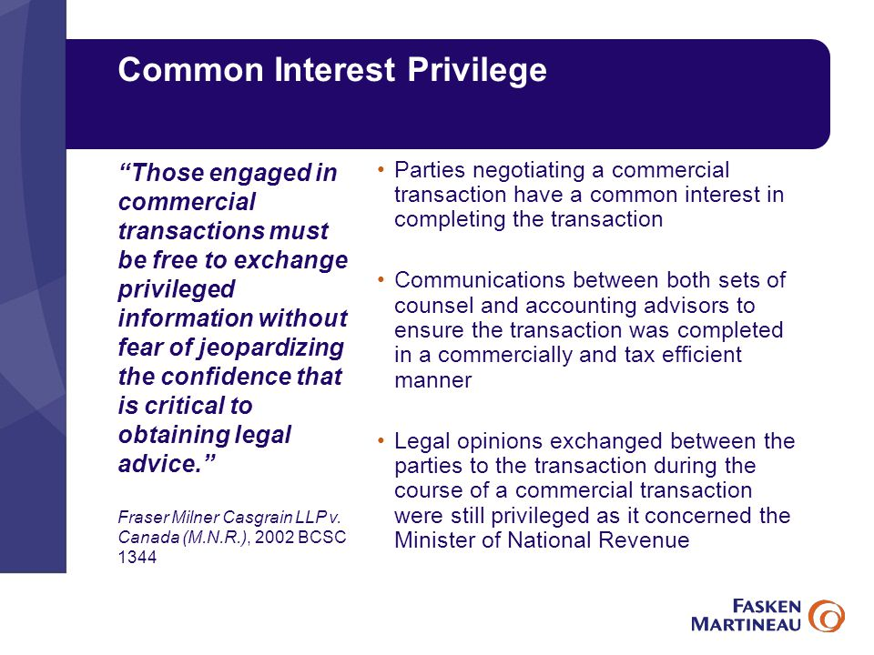 Common Interest Privilege Parties negotiating a commercial transaction have a common interest in completing the transaction Communications between both sets of counsel and accounting advisors to ensure the transaction was completed in a commercially and tax efficient manner Legal opinions exchanged between the parties to the transaction during the course of a commercial transaction were still privileged as it concerned the Minister of National Revenue Those engaged in commercial transactions must be free to exchange privileged information without fear of jeopardizing the confidence that is critical to obtaining legal advice. Fraser Milner Casgrain LLP v.