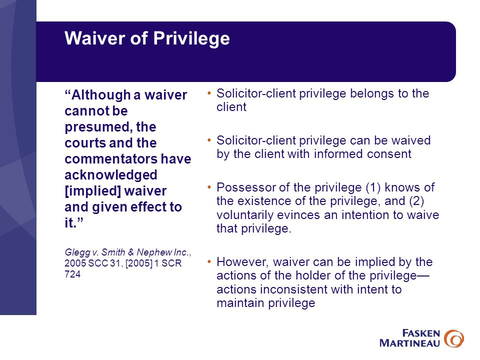 Waiver of Privilege Solicitor-client privilege belongs to the client Solicitor-client privilege can be waived by the client with informed consent Possessor of the privilege (1) knows of the existence of the privilege, and (2) voluntarily evinces an intention to waive that privilege.