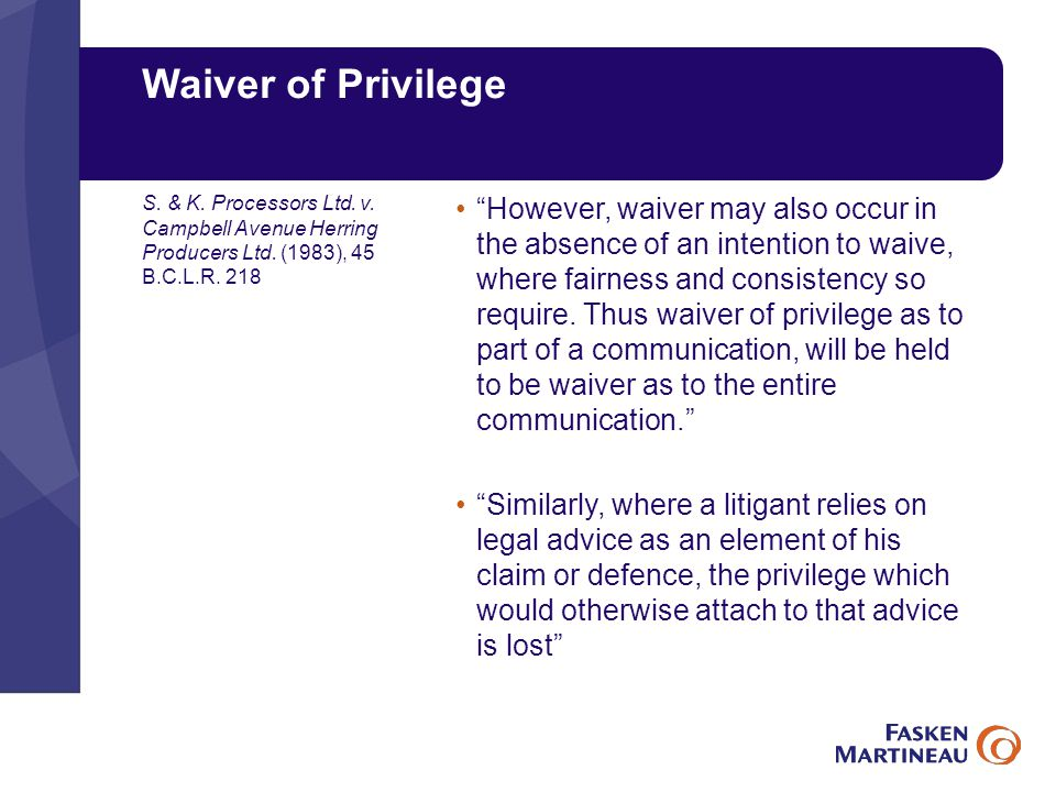 Waiver of Privilege However, waiver may also occur in the absence of an intention to waive, where fairness and consistency so require.