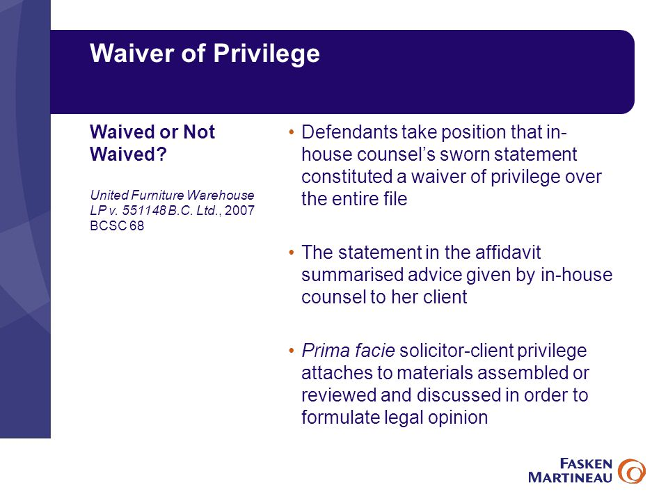 Waiver of Privilege Defendants take position that in- house counsel's sworn statement constituted a waiver of privilege over the entire file The statement in the affidavit summarised advice given by in-house counsel to her client Prima facie solicitor-client privilege attaches to materials assembled or reviewed and discussed in order to formulate legal opinion Waived or Not Waived.