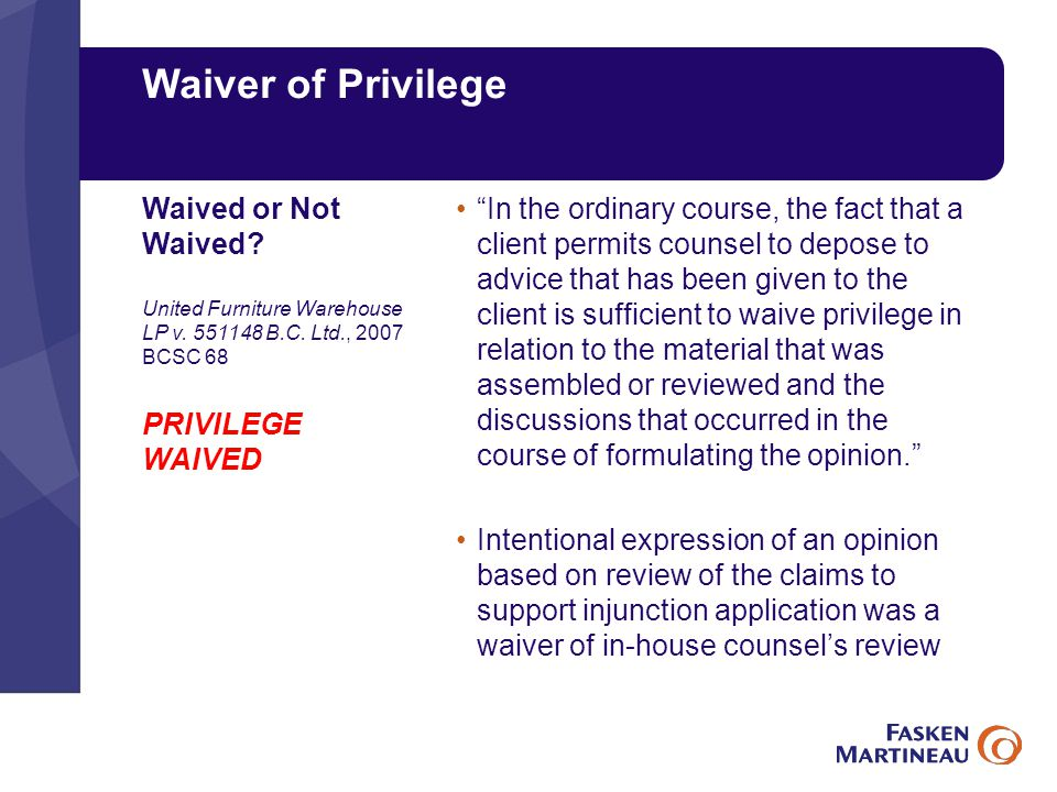 Waiver of Privilege In the ordinary course, the fact that a client permits counsel to depose to advice that has been given to the client is sufficient to waive privilege in relation to the material that was assembled or reviewed and the discussions that occurred in the course of formulating the opinion. Intentional expression of an opinion based on review of the claims to support injunction application was a waiver of in-house counsel's review Waived or Not Waived.