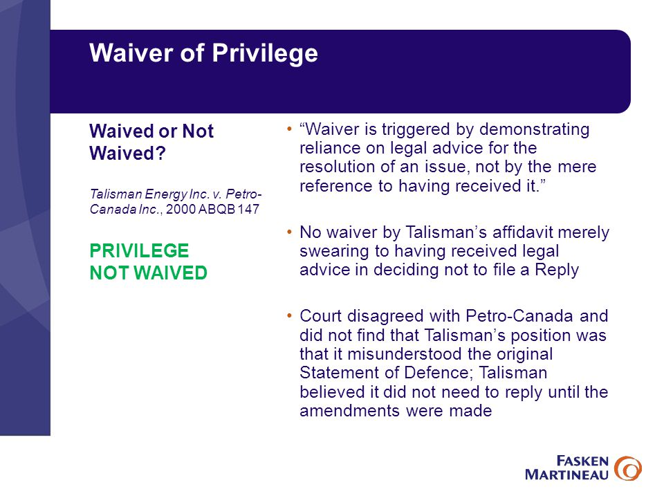 Waiver of Privilege Waiver is triggered by demonstrating reliance on legal advice for the resolution of an issue, not by the mere reference to having received it. No waiver by Talisman's affidavit merely swearing to having received legal advice in deciding not to file a Reply Court disagreed with Petro-Canada and did not find that Talisman's position was that it misunderstood the original Statement of Defence; Talisman believed it did not need to reply until the amendments were made Waived or Not Waived.