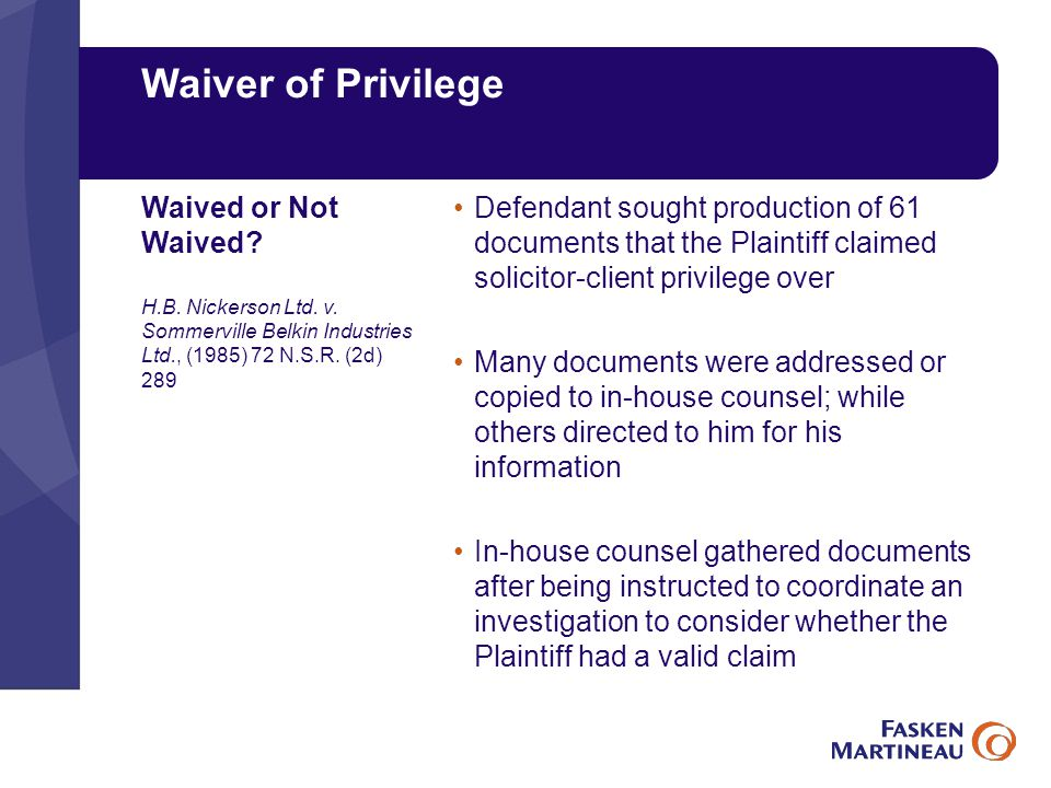 Waiver of Privilege Defendant sought production of 61 documents that the Plaintiff claimed solicitor-client privilege over Many documents were addressed or copied to in-house counsel; while others directed to him for his information In-house counsel gathered documents after being instructed to coordinate an investigation to consider whether the Plaintiff had a valid claim Waived or Not Waived.