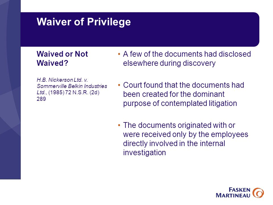 Waiver of Privilege A few of the documents had disclosed elsewhere during discovery Court found that the documents had been created for the dominant purpose of contemplated litigation The documents originated with or were received only by the employees directly involved in the internal investigation Waived or Not Waived.