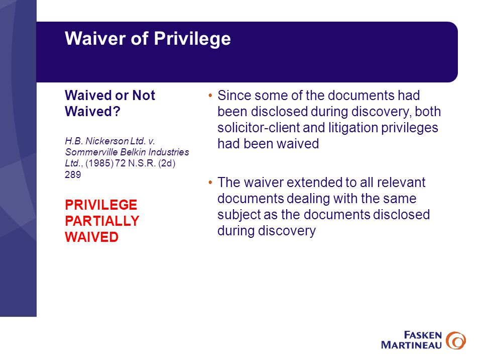 Waiver of Privilege Since some of the documents had been disclosed during discovery, both solicitor-client and litigation privileges had been waived The waiver extended to all relevant documents dealing with the same subject as the documents disclosed during discovery Waived or Not Waived.