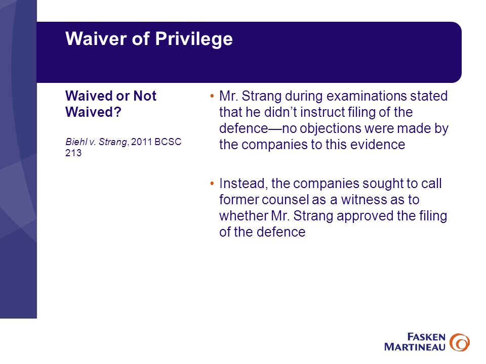 Waiver of Privilege Mr. Strang during examinations stated that he didn't instruct filing of the defence—no objections were made by the companies to th