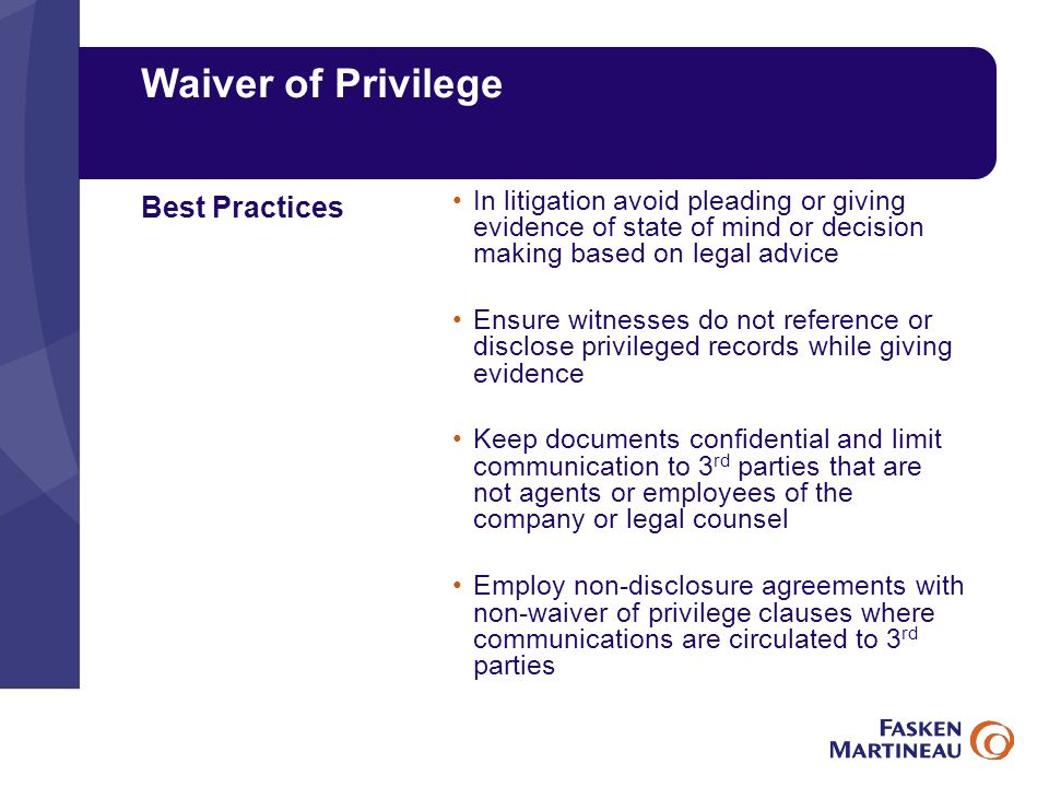 Waiver of Privilege In litigation avoid pleading or giving evidence of state of mind or decision making based on legal advice Ensure witnesses do not reference or disclose privileged records while giving evidence Keep documents confidential and limit communication to 3 rd parties that are not agents or employees of the company or legal counsel Employ non-disclosure agreements with non-waiver of privilege clauses where communications are circulated to 3 rd parties Best Practices