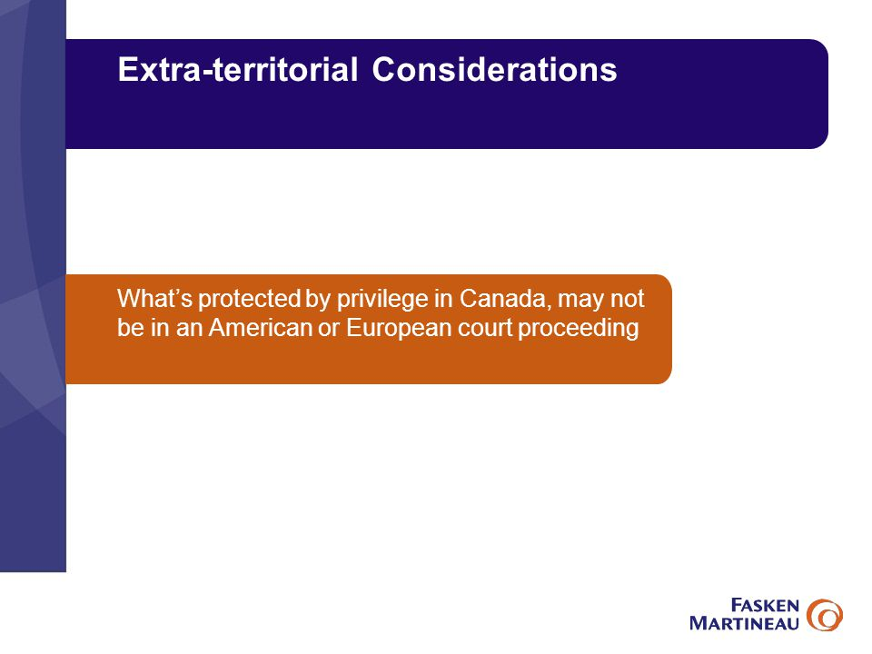 Extra-territorial Considerations What's protected by privilege in Canada, may not be in an American or European court proceeding