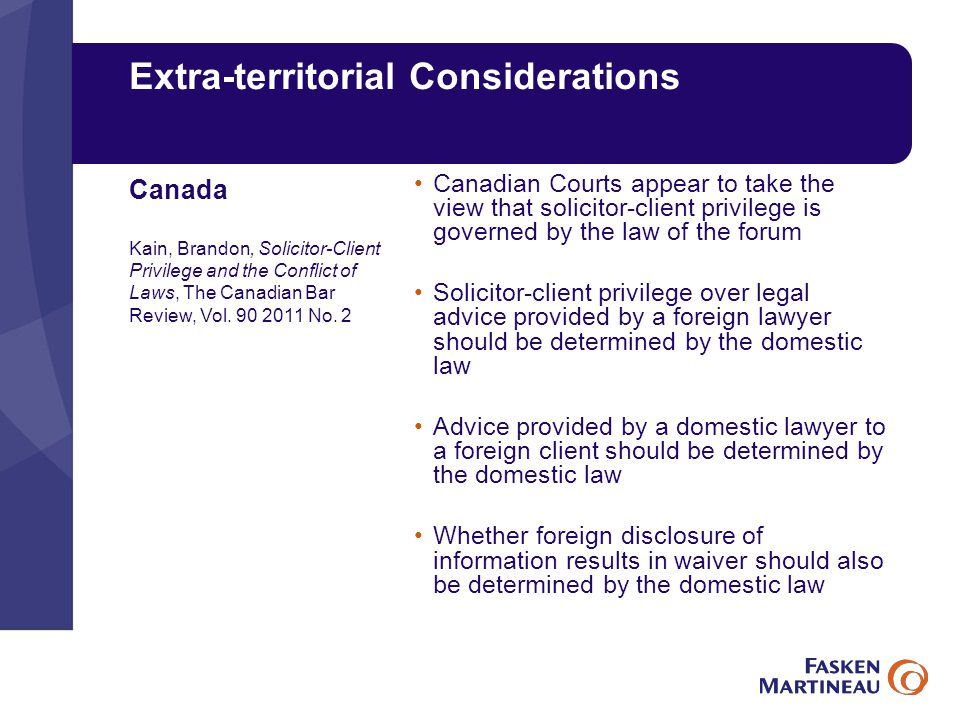 Extra-territorial Considerations Canadian Courts appear to take the view that solicitor-client privilege is governed by the law of the forum Solicitor-client privilege over legal advice provided by a foreign lawyer should be determined by the domestic law Advice provided by a domestic lawyer to a foreign client should be determined by the domestic law Whether foreign disclosure of information results in waiver should also be determined by the domestic law Canada Kain, Brandon, Solicitor-Client Privilege and the Conflict of Laws, The Canadian Bar Review, Vol.