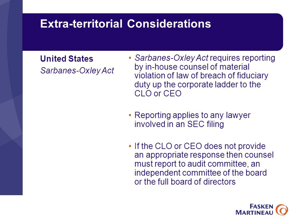 Extra-territorial Considerations Sarbanes-Oxley Act requires reporting by in-house counsel of material violation of law of breach of fiduciary duty up the corporate ladder to the CLO or CEO Reporting applies to any lawyer involved in an SEC filing If the CLO or CEO does not provide an appropriate response then counsel must report to audit committee, an independent committee of the board or the full board of directors United States Sarbanes-Oxley Act
