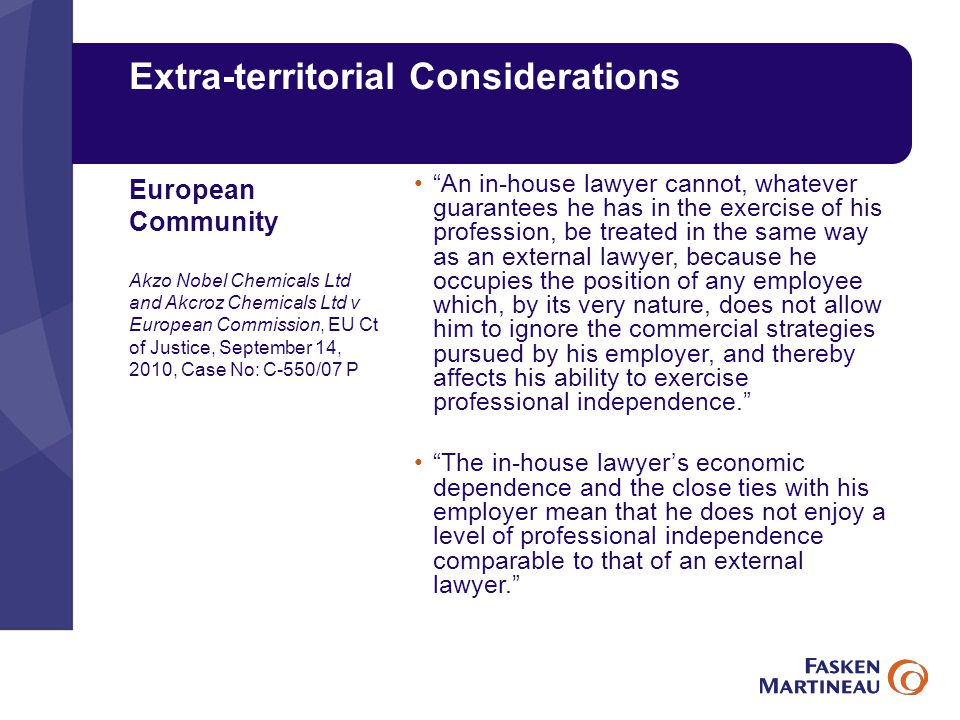 Extra-territorial Considerations An in-house lawyer cannot, whatever guarantees he has in the exercise of his profession, be treated in the same way as an external lawyer, because he occupies the position of any employee which, by its very nature, does not allow him to ignore the commercial strategies pursued by his employer, and thereby affects his ability to exercise professional independence. The in-house lawyer's economic dependence and the close ties with his employer mean that he does not enjoy a level of professional independence comparable to that of an external lawyer. European Community Akzo Nobel Chemicals Ltd and Akcroz Chemicals Ltd v European Commission, EU Ct of Justice, September 14, 2010, Case No: C-550/07 P